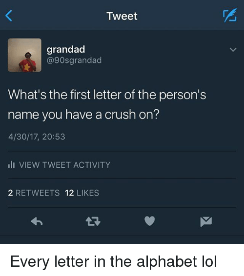 Crush, Lol, and Memes: Tweet  grandad  @90sgrandad  What's the first letter of the person's  name you have a crush on?  4/30/17, 20:53  li VIEW TWEET ACTIVITY  2 RETWEETS 12 LIKES Every letter in the alphabet lol