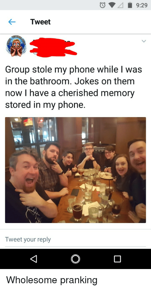 Stole My Phone: Tweet  Group stole my phone while l was  in the bathroom. Jokes on them  now I have a cherished memory  stored in my phone.  Tweet your reply <p>Wholesome pranking</p>