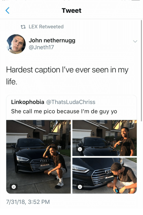 Life, Yo, and Tweet: Tweet  h LEX Retweeted  John nethernugg  @Jneth17  Hardest caption l've ever seen in my  life  Linkophobia @ThatsLudaChriss  She call me pico because I'm de guy yo  7/31/18, 3:52 PM