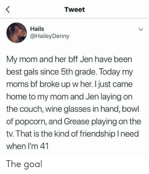jen: Tweet  Hails  @HaileyDenny  My mom and her bff Jen have been  best gals since 5th grade. Today my  moms bf broke up w her. I just came  home to my mom and Jen laying on  the couch, wine glasses in hand, bowl  of popcorn, and Grease playing on the  tv. That is the kind of friendship lneed  when I'm 41 The goal