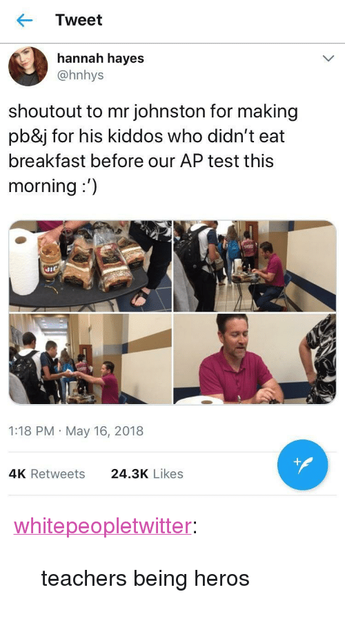 "Tumblr, Blog, and Breakfast: Tweet  hannah hayes  @hnhys  shoutout to mr johnston for making  pb&j for his kiddos who didn't eat  breakfast before our AP test this  morning:')  1:18 PM May 16, 2018  4K Retweets  24.3K Likes <p><a href=""https://whitepeopletwitter.tumblr.com/post/174074923051/teachers-being-heros"" class=""tumblr_blog"">whitepeopletwitter</a>:</p><blockquote><p>teachers being heros</p></blockquote>"