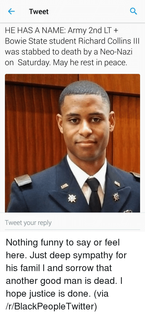 Neo Nazi: Tweet  HE HAS A NAME: Army 2nd LT+  Bowie State student Richard Collins III  was stabbed to death by a Neo-Nazi  on Saturday. May he rest in peace.  Tweet your reply <p>Nothing funny to say or feel here. Just deep sympathy for his famil l and sorrow that another good man is dead. I hope justice is done. (via /r/BlackPeopleTwitter)</p>