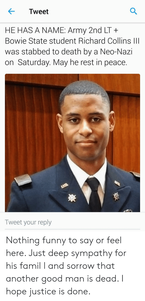 Neo Nazi: Tweet  HE HAS A NAME: Army 2nd LT+  Bowie State student Richard Collins III  was stabbed to death by a Neo-Nazi  on Saturday. May he rest in peace.  Tweet your reply Nothing funny to say or feel here. Just deep sympathy for his famil l and sorrow that another good man is dead. I hope justice is done.