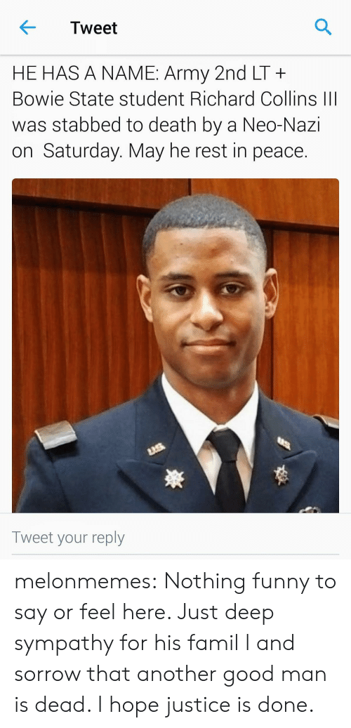 Neo Nazi: Tweet  HE HAS A NAME: Army 2nd LT+  Bowie State student Richard Collins III  was stabbed to death by a Neo-Nazi  on Saturday. May he rest in peace.  Tweet your reply melonmemes:  Nothing funny to say or feel here. Just deep sympathy for his famil l and sorrow that another good man is dead. I hope justice is done.