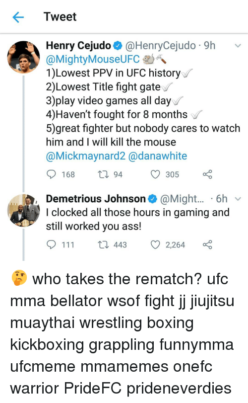 Clocked: Tweet  Henry Cejudo @HenryCejudo 9h v  MightyMouseUFC-DA.  1)Lowest PPV in UFC history  2)Lowest Title fight gate  3)play video games all day  4)Haven't fought for 8 months  5)great fighter but nobody cares to watclh  him and I will kill the mouse  @Mickmaynard2 @danawhite  video games all day  168  С 305 ç  94  Demetrious Johnson@Might.... 6h v  l clocked all those hours in gaming and  still worked you ass.  111  443  Ø2264 🤔 who takes the rematch? ufc mma bellator wsof fight jj jiujitsu muaythai wrestling boxing kickboxing grappling funnymma ufcmeme mmamemes onefc warrior PrideFC prideneverdies