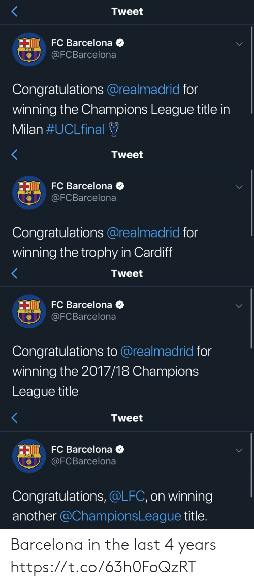 cardiff: Tweet  HiK FC Barcelona  @FCBarcelona  FC B  Congratulations @realmadrid for  winning the Champions League title in  Milan #UCLfinal   Tweet  HiKFC Barcelona  @FCBarcelona  FC B  Congratulations @realmadrid for  winning the trophy in Cardiff   Tweet  HI FC Barcelona  @FCBarcelona  F C B  Congratulations to @realmadrid for  winning the 2017/18 Champions  League title   Tweet  HO FC Barcelona  @FCBarcelona  F C B  Congratulations, @LFC, on winning  another @ChampionsLeague title. Barcelona in the last 4 years https://t.co/63h0FoQzRT
