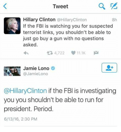 Dank, Fbi, and Guns: Tweet  Hillary Clinton a Hillary Clinton  If the FBI is watching you for suspected  terrorist links, you shouldn't be able to  just go buy a gun with no questions  asked.  t R, 4,722 11.1K  M  Jamie Lono  @Jamiel ono  @Hillary Clinton if the FBI is investigating  you you shouldn't be able to run for  president. Period  6/13/16, 2:30 PM
