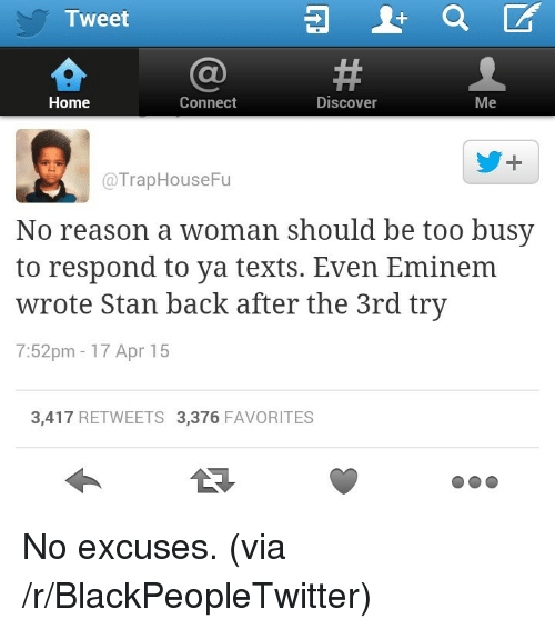 Blackpeopletwitter, Eminem, and Stan: Tweet  Home  Connect  Discover  Me  @TrapHouseFu  No reason a woman should be too busy  to respond to ya texts. Even Eminem  wrote Stan back after the 3rd try  7:52pm-17 Apr 15  3,417 RETWEETS 3,376 FAVORITES <p>No excuses. (via /r/BlackPeopleTwitter)</p>