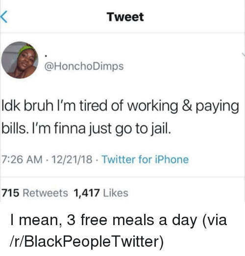 Paying Bills: Tweet  @HonchoDimps  ldk bruh l'm tired of working & paying  bills. I'm finna just go to jail  7:26 AM 12/21/18 Twitter for iPhone  715 Retweets 1,417 Likes I mean, 3 free meals a day (via /r/BlackPeopleTwitter)