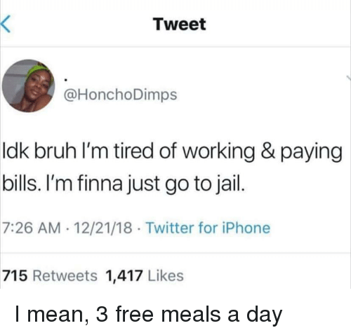 Paying Bills: Tweet  @HonchoDimps  ldk bruh l'm tired of working & paying  bills. I'm finna just go to jail  7:26 AM 12/21/18 Twitter for iPhone  715 Retweets 1,417 Likes I mean, 3 free meals a day