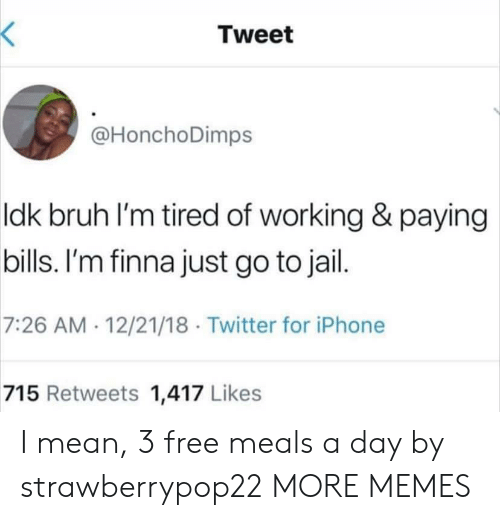 Paying Bills: Tweet  @HonchoDimps  ldk bruh l'm tired of working & paying  bills. I'm finna just go to jail  7:26 AM 12/21/18 Twitter for iPhone  715 Retweets 1,417 Likes I mean, 3 free meals a day by strawberrypop22 MORE MEMES