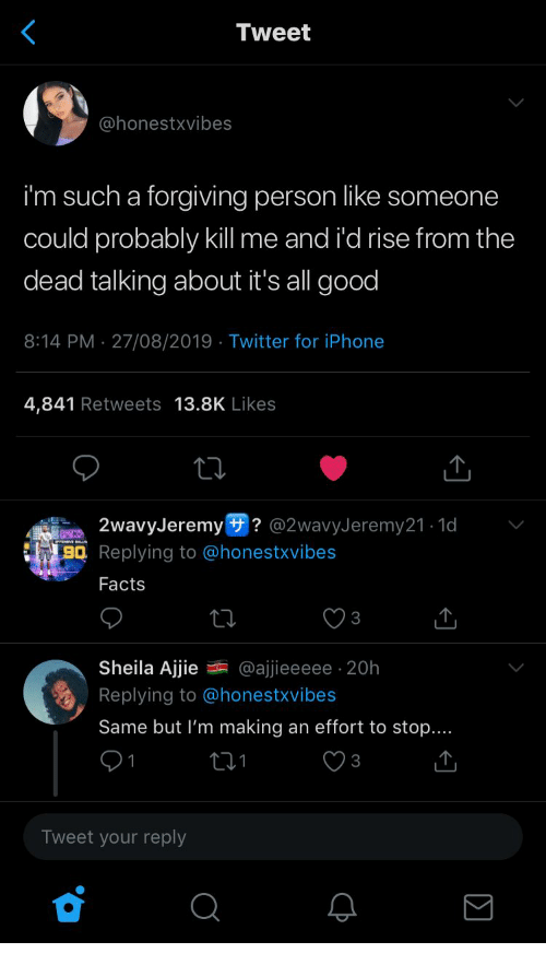Iphone 4: Tweet  @honestxvibes  i'm such a forgiving person like someone  could probably kll me and i'd rise from the  dead talking about it's all good  8:14 PM 27/08/2019 Twitter for iPhone  4,841 Retweets 13.8K Likes  2wavyJeremy ? @2wavyJeremy21.1d  BQ Replying to @honestxvibes  Facts  3  Sheila Ajjie  @ajjieeeee 20h  Replying to @honestxvibes  Same but I'm making an effort to stop....  3  Tweet your reply