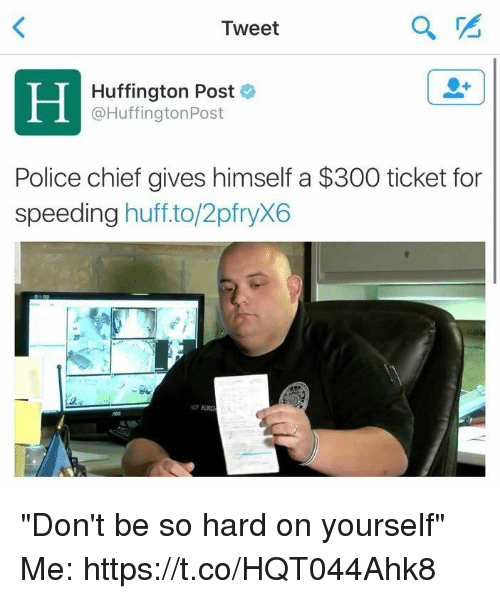 "Police, Huff, and Huffington: Tweet  Huffington Post  Huffington Post  Police chief gives himself a $300 ticket for  speeding  huff to/2pfryX6 ""Don't be so hard on yourself""  Me: https://t.co/HQT044Ahk8"