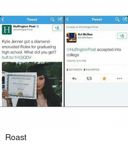 roast: Tweet  Huffington Post  O  Huffington Post  Kylie Jenner got a diamond-  encrusted Rolex for graduating  high school. What did you get?  huff to/1HOjQDV  Tweet  In reply to GHuffingtonPost  KJ McRae  @Huffington Post accepted into  College  7/24/15, 6:14 PM  2 RETWEETS 5 FAVORITES Roast