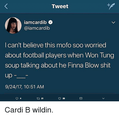 Football, Shit, and Dank Memes: Tweet  iamcardib  @iamcardib  I can't believe this mofo soo worried  about football players when Won Tung  soup talking about he Finna Blow shit  up  9/24/17, 10:51 AM  21  O 35 Cardi B wildin.