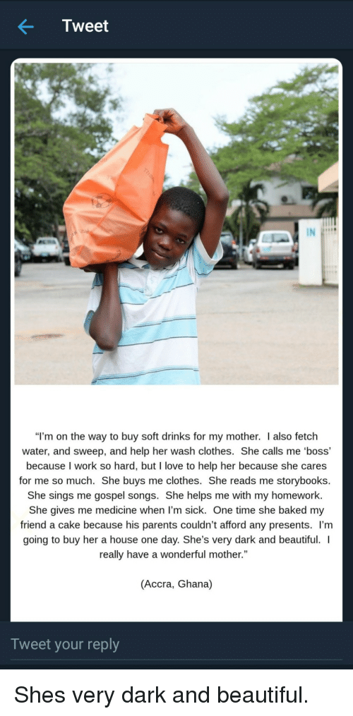 """gospel: Tweet  """"I'm on the way to buy soft drinks for my mother. I also fetch  water, and sweep, and help her wash clothes. She calls me 'boss'  because I work so hard, but I love to help her because she cares  for me so much. She buys me clothes. She reads me storybooks.  She sings me gospel songs. She helps me with my homework  She gives me medicine when l'm sick. One time she baked my  friend a cake because his parents couldn't afford any presents. l'm  going to buy her a house one day. She's very dark and beautiful.  really have a wonderful mother.""""  (Accra, Ghana)  Tweet your reply Shes very dark and beautiful."""