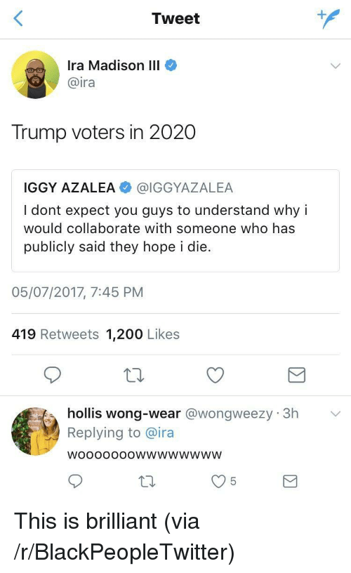 Trump Voters: Tweet  Ira Madison III  @ira  Trump voters in 2020  IGGY AZALEA @IGGYAZALEA  I dont expect you guys to understand why i  would collaborate with someone who has  publicly said they hope i die.  05/07/2017, 7:45 PNM  419 Retweets 1,200 Likes  hollis wong-wear @wongweezy 3h  Replying to @ira  WoooOooOwwwwwwwW <p>This is brilliant (via /r/BlackPeopleTwitter)</p>