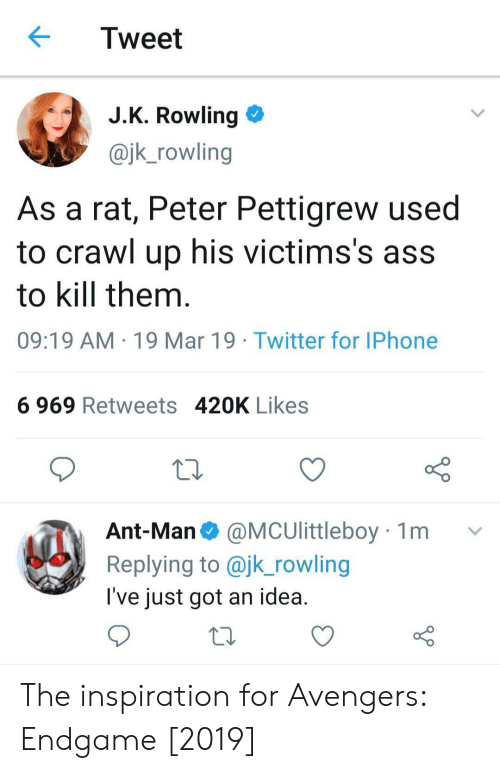 kill them: Tweet  J.K. Rowling >  @jk_rowling  As a rat, Peter Pettigrew used  to crawl up his victims's ass  to kill them  09:19 AM 19 Mar 19 Twitter for IPhone  6 969 Retweets 420K Likes  Ant-Man@MCUlittleboy 1m  Replying to @jk_rowling  l've just got an idea The inspiration for Avengers: Endgame [2019]
