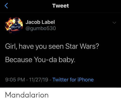 turnt up: Tweet  Jacob Label  TURNT UP  @gumbo530  Girl, have you seen Star Wars?  Because You-da baby.  9:05 PM 11/27/19 Twitter for iPhone Mandalarion