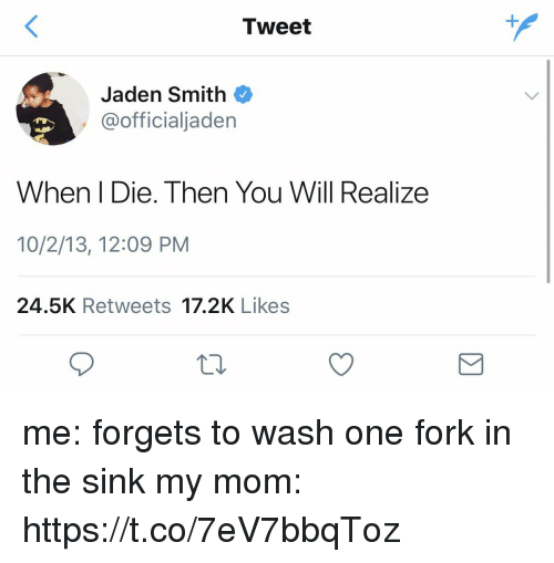 Forking: Tweet  Jaden Smith  @officialjaden  When I Die. Then You Will Realize  10/2/13, 12:09 PM  24.5K Retweets 17.2K Likes me: forgets to wash one fork in the sink  my mom: https://t.co/7eV7bbqToz