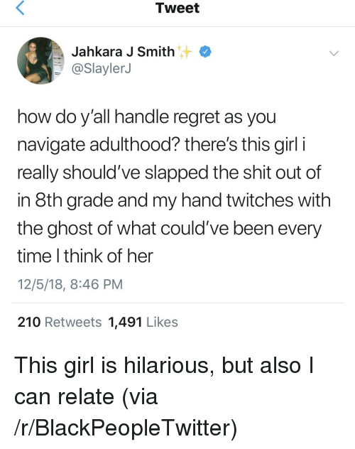 Navigate: Tweet  Jahkara J Smith  @SlaylerJ  how do y'all handle regret as you  navigate adulthood? there's this girl i  really should've slapped the shit out of  in 8th grade and my hand twitches with  the ghost of what could've been every  time I think of her  12/5/18, 8:46 PM  210 Retweets 1,491 Likes This girl is hilarious, but also I can relate (via /r/BlackPeopleTwitter)