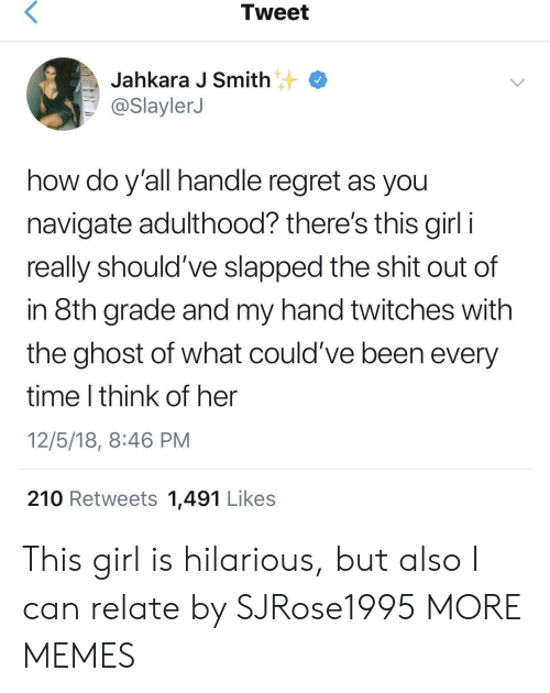 Navigate: Tweet  Jahkara J Smith  @SlaylerJ  how do y'all handle regret as you  navigate adulthood? there's this girl i  really should've slapped the shit out of  in 8th grade and my hand twitches with  the ghost of what could've been every  time I think of her  12/5/18, 8:46 PM  210 Retweets 1,491 Likes This girl is hilarious, but also I can relate by SJRose1995 MORE MEMES