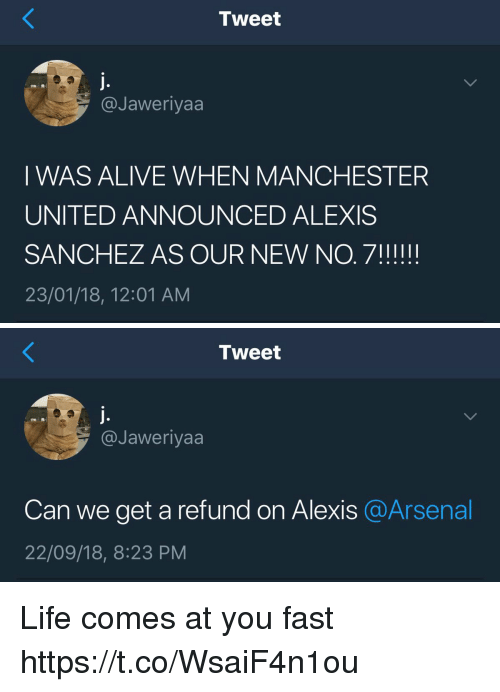 Manchester United: Tweet  @Jaweriyaa  I WAS ALIVE WHEN MANCHESTER  UNITED ANNOUNCED ALEXIS  23/01/18, 12:01 AM   Tweet  @Jaweriyaa  Can we get a refund on Alexis @Arsenal  22/09/18, 8:23 PM Life comes at you fast https://t.co/WsaiF4n1ou