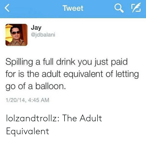 balloon: Tweet  Jay  @jdbalani  Spilling a full drink you just paid  for is the adult equivalent of letting  go of a balloon.  1/20/14, 4:45 AM lolzandtrollz:  The Adult Equivalent