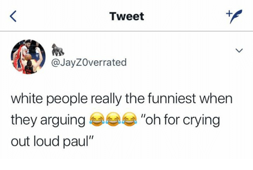 """Crying, White People, and White: Tweet  @JayZOverrated  white people really the funniest when  """"oh for crying  out loud paul"""""""