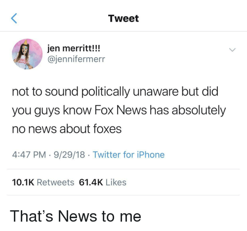 foxes: Tweet  jen merritt!!!  @jennifermerr  not to sound politically unaware but did  you guys know Fox News has absolutely  no news about foxes  4:47 PM-9/29/18 Twitter for iPhone  10.1K Retweets 61.4K Likes That's News to me