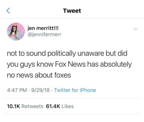 foxes: Tweet  jen merritt!!!  @jennifermerr  not to sound politically unaware but did  you guys know Fox News has absolutely  no news about foxes  4:47 PM 9/29/18 Twitter for iPhone  10.1K Retweets 61.4K Likes