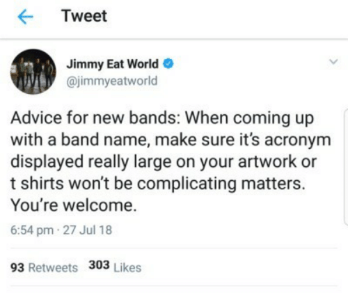artwork: Tweet  Jimmy Eat World  @jimmyeatworld  Advice for new bands: When coming up  with a band name, make sure it's acronym  displayed really large on your artwork or  t shirts won't be complicating matters.  You're welcome.  6:54 pm 27 Jul 18  93 Retweets 303 Likes