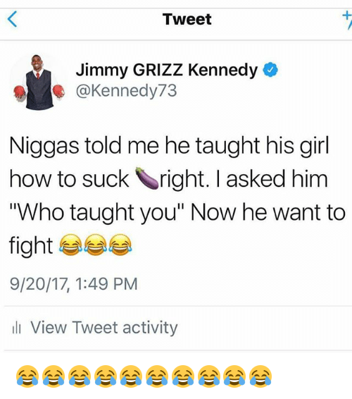 "Memes, Girl, and How To: Tweet  Jimmy GRIZZ Kennedy  @Kennedy73  Niggas told me he taught his girl  how to suck right. I asked him  ""Who taught you"" Now he want to  fight  9/20/17, 1:49 PM  li View Tweet activity 😂😂😂😂😂😂😂😂😂😂"