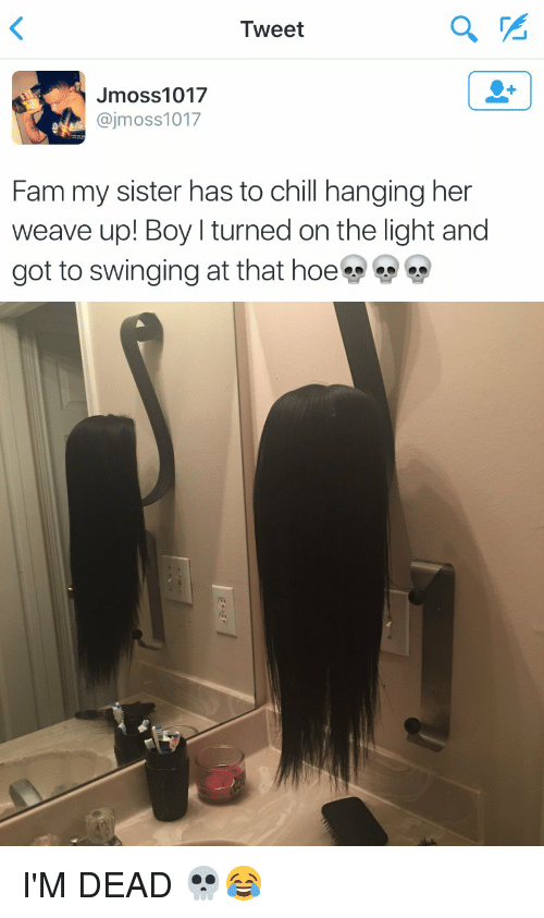 turning on the light: Tweet  Jmoss 1017  ajmoss1017  y Fam my sister has to chill hanging her  weave up! Boy l turned on the light and  got to swinging at that hoe I'M DEAD 💀😂