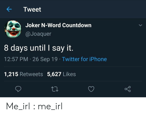 Countdown: Tweet  Joker N-Word Countdown  @Joaquer  8 days until I say it.  12:57 PM 26 Sep 19 Twitter for iPhone  1,215 Retweets 5,627 Likes Me_irl : me_irl