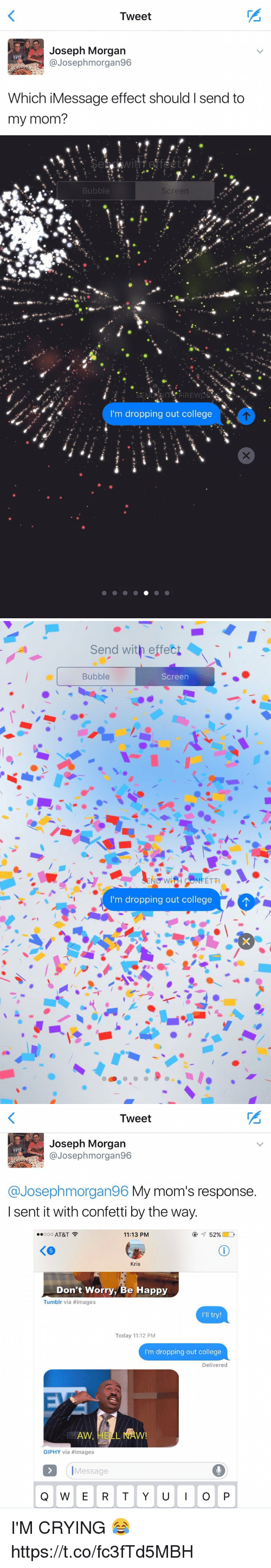 College, Crying, and Moms: Tweet  Joseph Morgan  @Joseph morgan96  Which iMessage effect should I send to  my mom?   Bubble  Screen  m dropping out college   Send with effect  Bubble  Screen  ND WH NFETTI  I'm dropping out college   Tweet  Joseph Morgan  Josep hmorgan96  @Joseph morgan96 My mom's response  I sent it with confetti by the way.  Ooo AT&T  52%  11:13 PM  Kris  Don't Worry, Be Happy  Tumblr via #images  I'll try!  Today 11:12 PM  I'm dropping out college  Delivered  GIPHY via images  Message  Q W E R T Y U  I O P I'M CRYING 😂 https://t.co/fc3fTd5MBH