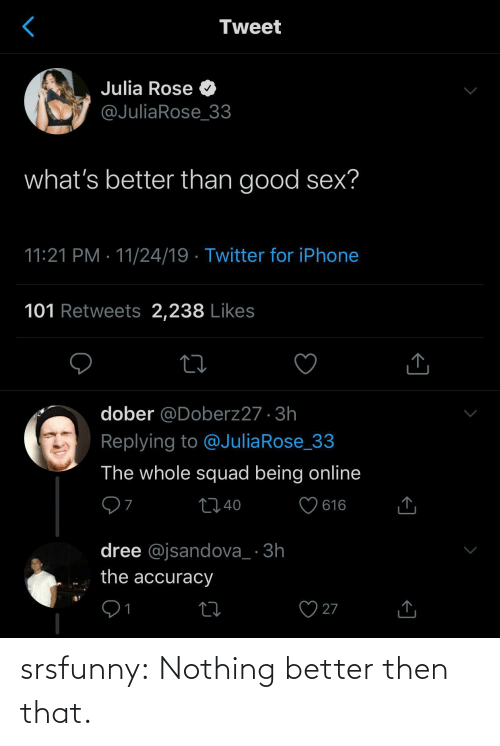 Squad: Tweet  Julia Rose O  @JuliaRose_33  what's better than good sex?  11:21 PM · 11/24/19 · Twitter for iPhone  101 Retweets 2,238 Likes  dober @Doberz27 · 3h  Replying to @JuliaRose_33  The whole squad being online  ♡ 616  2740  dree @jsandova_ · 3h  the accuracy  27  1 srsfunny:  Nothing better then that.