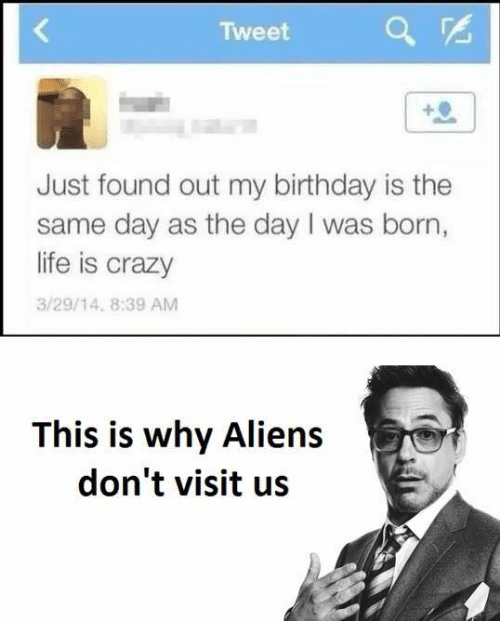 Birthday, Crazy, and Life: Tweet  Just found out my birthday is the  same day as the day I was born,  life is crazy  3/29/14, 8:39 AM  This is why Aliens  don't visit us