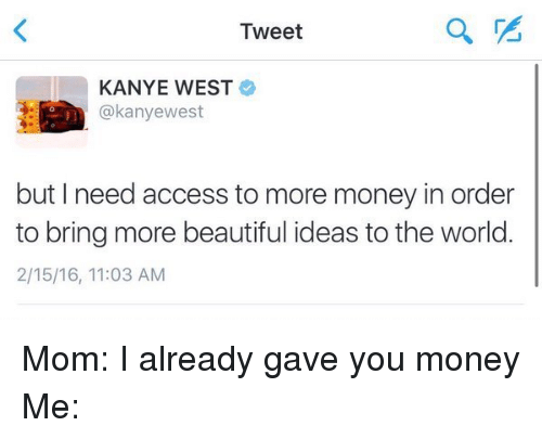 Beautiful, Kanye, and Money: Tweet  KANYE WEST  kanyewest  but I need access to more money in order  to bring more beautiful ideas to the world.  2/15/16, 11:03 AM Mom: I already gave you money  Me: