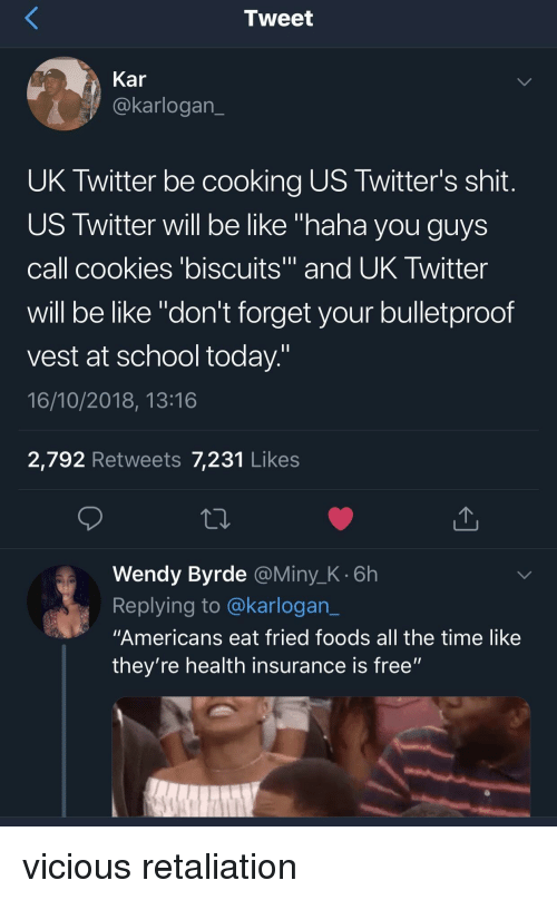"""Health Insurance: Tweet  Kar  @karlogan  UK Twitter be cooking US Twitter's shit  US Twitter will be like """"haha you guys  call cookies 'biscuits and UK Iwitter  will be like """"don't forget your bulletproof  vest at school today  16/10/2018, 13:16  2,792 Retweets 7,231 Likes  Wendy Byrde @Miny_K.6h  Replying to @karlogan_  """"Americans eat fried foods all the time like  they're health insurance is free"""" vicious retaliation"""