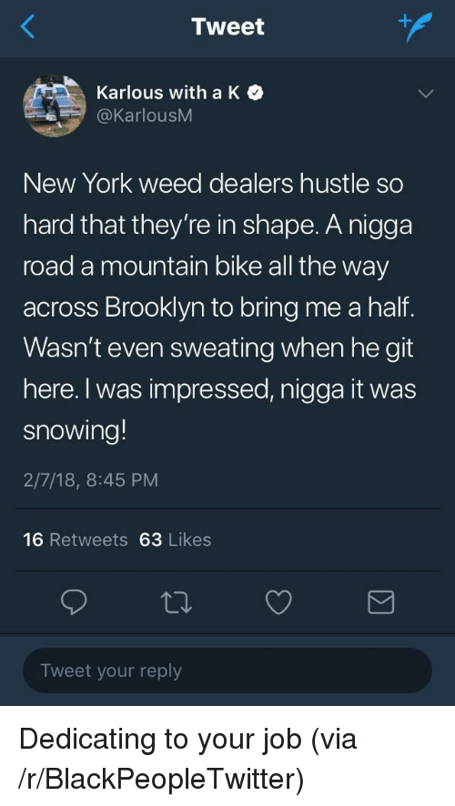 Blackpeopletwitter, New York, and Weed: Tweet  Karlous with a K  @KarlousM  New York weed dealers hustle so  hard that they're in shape. A nigga  road a mountain bike all the way  across Brooklyn to bring me a half.  Wasn't even sweating when he git  here. I was impressed, nigga it was  snowing!  2/7/18, 8:45 PM  16 Retweets 63 Likes  Tweet your reply <p>Dedicating to your job (via /r/BlackPeopleTwitter)</p>