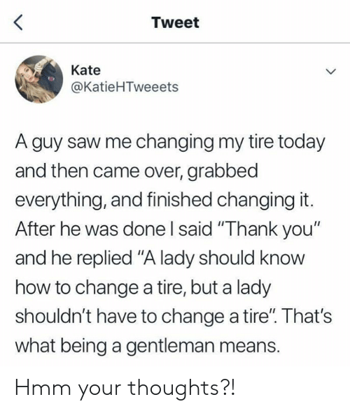 """gentleman: Tweet  Kate  @KatieHTweeets  A guy saw me changing my tire today  and then came over, grabbed  everything, and finished changing it.  After he was done I said """"Thank you""""  and he replied """"A lady should know  how to change a tire, but a lady  shouldn't have to change a tire"""". That's  what being a gentleman means. Hmm your thoughts?!"""