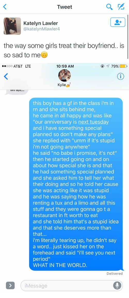 "Funny, Girls, and Period: Tweet  Katelyn Lawler  @katelyn Mlawler4  the way some girls treat their boyfriend.. is  so sad to me   Ooo AT&T LTE  10:59 AM  79%  Kylie  VVI Ia L  this boy has a gf in the class i'm in  rn and she sits behind me,  he came in all happy and was like  ""our anniversary is next tuesday  and i have something special  planned so don't make any plans""  she replied with ""umm if it's stupid  i'm not going anywhere""  he said ""no babe i promise, it's not""  then he started going on and on  about how special she is and that  he had something special planned  and she asked him to tell her what  their doing and so he told her cause  she was acting like it was stupid  and he was saying how he was  renting a tux and a limo and all this  stuff and they were gonna go t a  restaurant in ft worth to eat  and she told him that's a stupid idea  and that she deserves more than  that  i'm literally tearing up, he didn't say  a word.. just kissed her on the  forehead and said ""i'll see you next  period""  WHAT IN THE WORLD.  Delivered  Message"