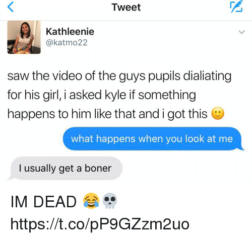 Boner, Saw, and Girl: Tweet  Kathleenie  @kat mo22  saw the video of the guys pupils dialiating  for his girl, i asked kyle if something  happens to him like that andigot this O   what happens when you look at me  I usually get a boner IM DEAD 😂💀 https://t.co/pP9GZzm2uo