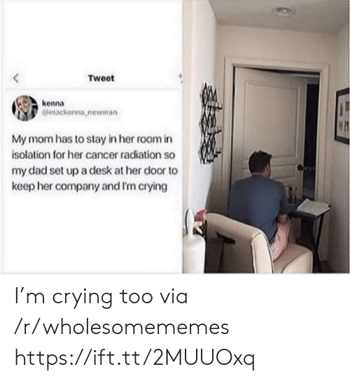 radiation: Tweet  kenna  Gmackenna newman  My mom has to stay in her room in  isolation for her cancer radiation so  my dad set upa desk at her door to  keep her company and I'm crying I'm crying too via /r/wholesomememes https://ift.tt/2MUUOxq