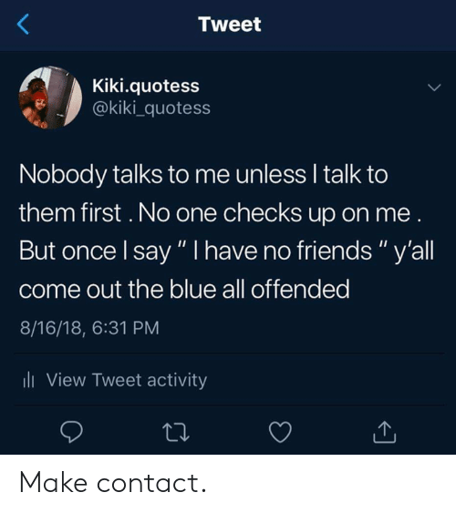 """i have no friends: Tweet  Kiki.quotess  @kiki_quotess  Nobody talks to me unless I talk to  them first. No one checks up on me  But once l say """" I have no friends"""" y'all  come out the blue all offended  8/16/18, 6:31 PM  li View Tweet activity Make contact."""
