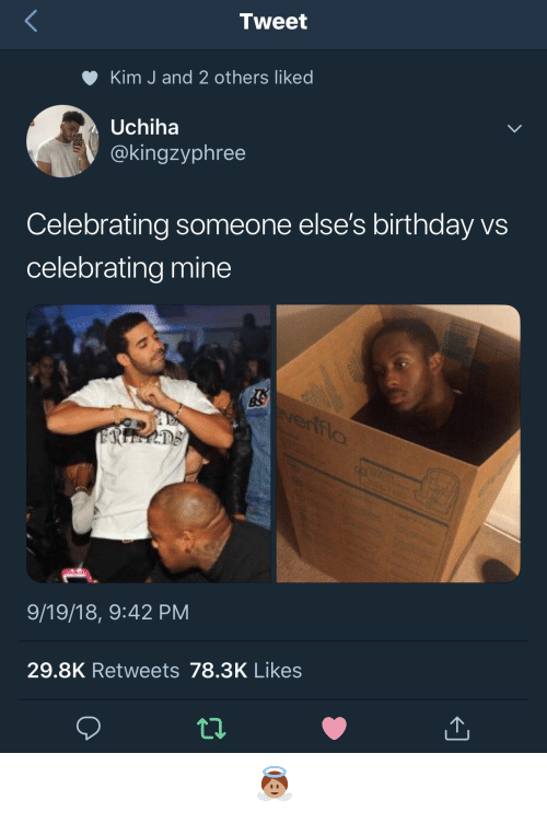 Uchiha: Tweet  Kim J and 2 others liked  Uchiha  @kingzyphree  Celebrating someone else's birthday vs  celebrating mine  9/19/18, 9:42 PM  29.8K Retweets 78.3K Likes 𝖆𝖓𝖌𝖊𝖑𝖇𝖇𝖞𝖆𝖇𝖇𝖞 👼🏽