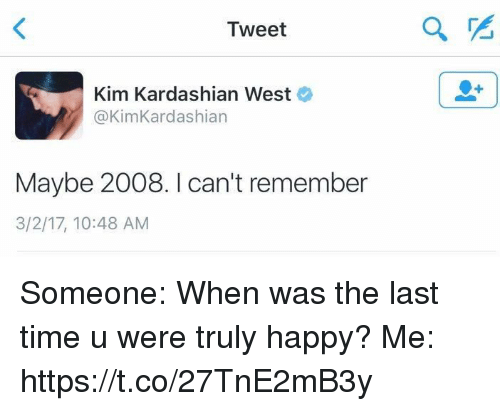 kim kardashians: Tweet  Kim Kardashian West  @KimKardashian  Maybe 2008. I can't remember  3/2/17, 10:48 AM Someone: When was the last time u were truly happy? Me: https://t.co/27TnE2mB3y