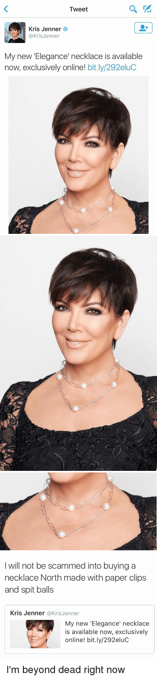 Funny, Kris Jenner, and Ims: Tweet  Kris Jenner  Kris Jenner  My new 'Elegance' necklace is available  now, exclusively online  bit.ly/292eluC   I will not be scammed into buying a  necklace North made with paper clips  and spit balls  Kris Jenner Kris Jenner  My new 'Elegance' necklace  is available now, exclusively  online! bit.ly/292eluc I'm beyond dead right now