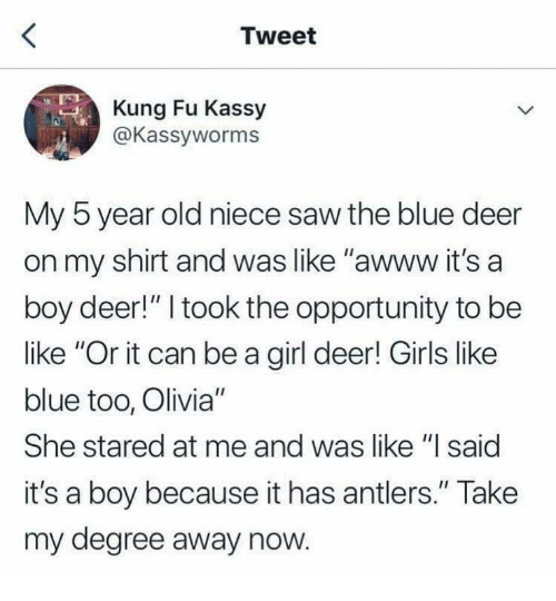 "its a boy: Tweet  Kung Fu Kassy  @Kassyworms  My 5 year old niece saw the blue deer  on my shirt and was like ""awww it's a  boy deer!"" I took the opportunity to be  like ""Or it can be a girl deer! Girls like  blue too, Olivia""  She stared at me and was like ""l said  it's a boy because it has antlers."" Take  my degree away now."
